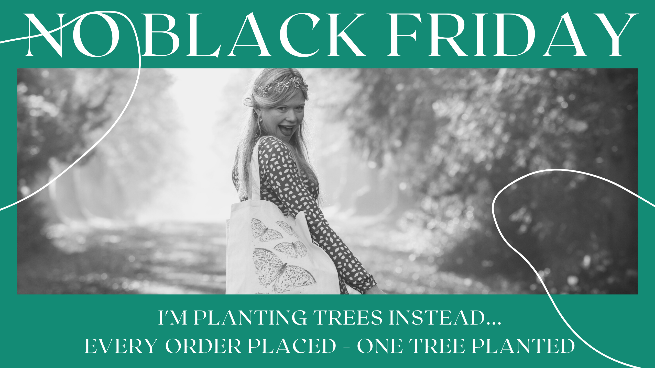 No Black Friday! This year I''ll be planting trees instead. Every order placed between now and Christmas = one tree planted